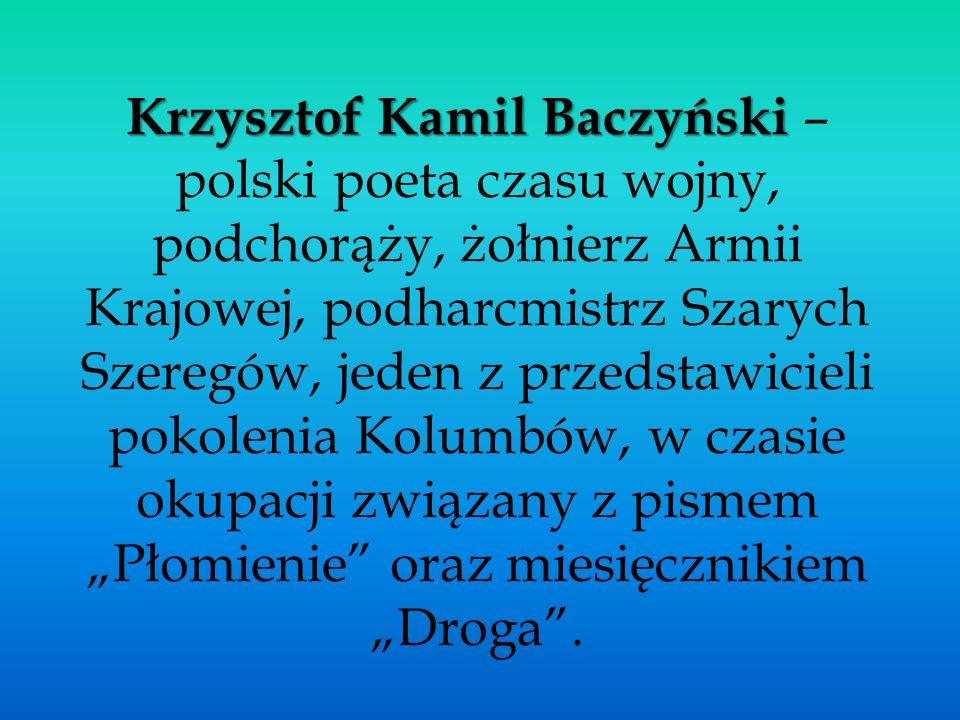 Krzysztof Kamil Baczyński Krzysztof Kamil Baczyński – polski poeta czasu wojny, podchorąży, żołnierz Armii Krajowej, podharcmistrz Szarych Szeregów, j