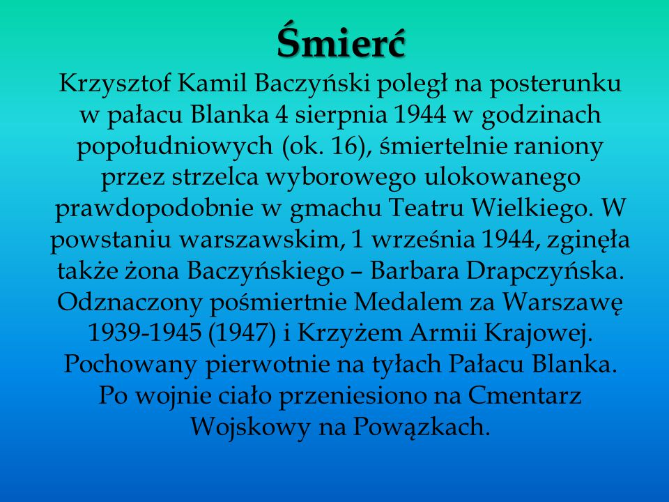 Śmierć Śmierć Krzysztof Kamil Baczyński poległ na posterunku w pałacu Blanka 4 sierpnia 1944 w godzinach popołudniowych (ok. 16), śmiertelnie raniony