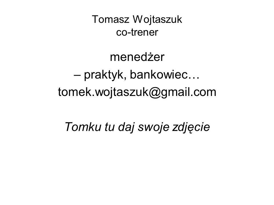 Tomasz Wojtaszuk co-trener menedżer – praktyk, bankowiec… tomek.wojtaszuk@gmail.com Tomku tu daj swoje zdjęcie