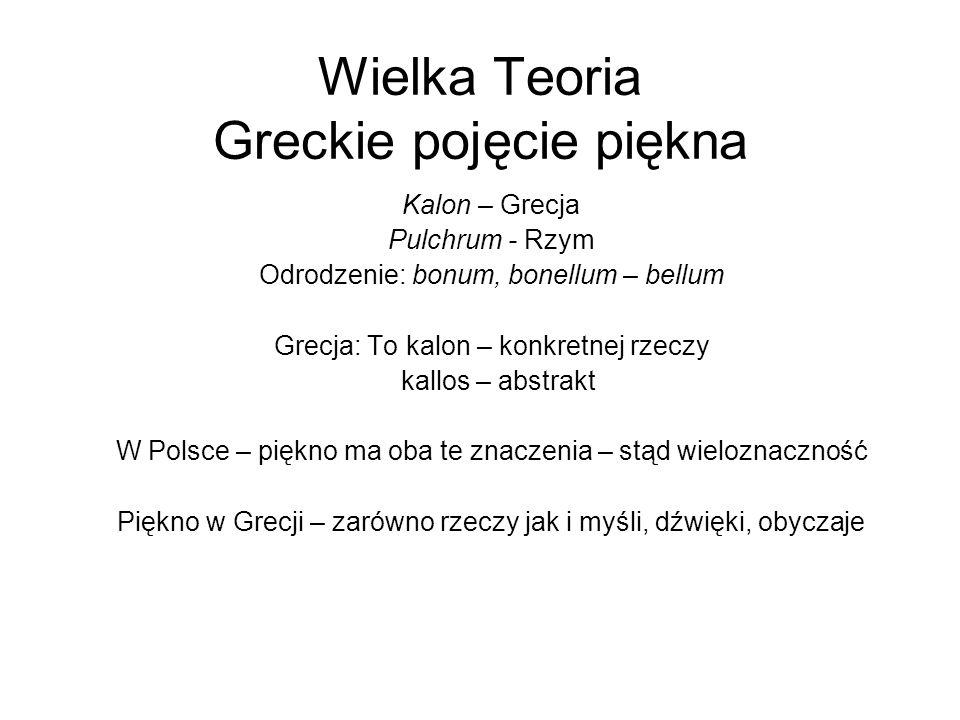 Wielka Teoria Greckie pojęcie piękna Kalon – Grecja Pulchrum - Rzym Odrodzenie: bonum, bonellum – bellum Grecja: To kalon – konkretnej rzeczy kallos – abstrakt W Polsce – piękno ma oba te znaczenia – stąd wieloznaczność Piękno w Grecji – zarówno rzeczy jak i myśli, dźwięki, obyczaje