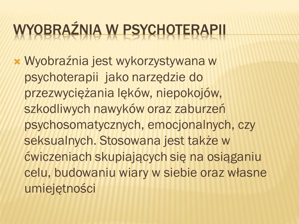  Wyobraźnia jest wykorzystywana w psychoterapii jako narzędzie do przezwyciężania lęków, niepokojów, szkodliwych nawyków oraz zaburzeń psychosomatycznych, emocjonalnych, czy seksualnych.