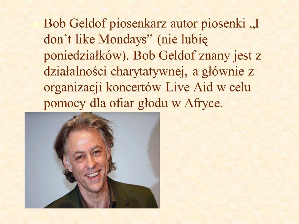 """Bob Geldof piosenkarz autor piosenki """"I don't like Mondays"""" (nie lubię poniedziałków). Bob Geldof znany jest z działalności charytatywnej, a głównie z"""
