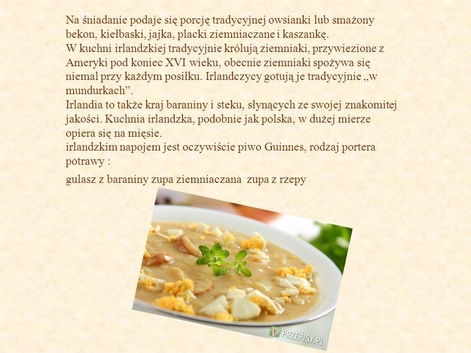 Na śniadanie podaje się porcję tradycyjnej owsianki lub smażony bekon, kiełbaski, jajka, placki ziemniaczane i kaszankę. W kuchni irlandzkiej tradycyj