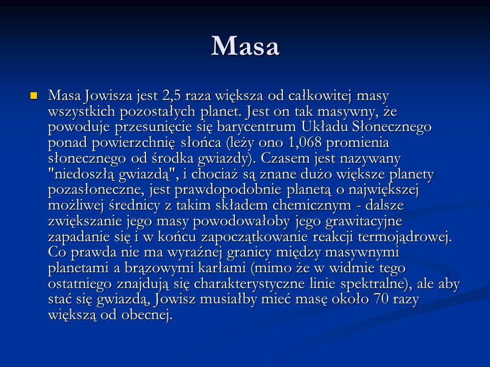 Masa Masa Jowisza jest 2,5 raza większa od całkowitej masy wszystkich pozostałych planet. Jest on tak masywny, że powoduje przesunięcie się barycentru