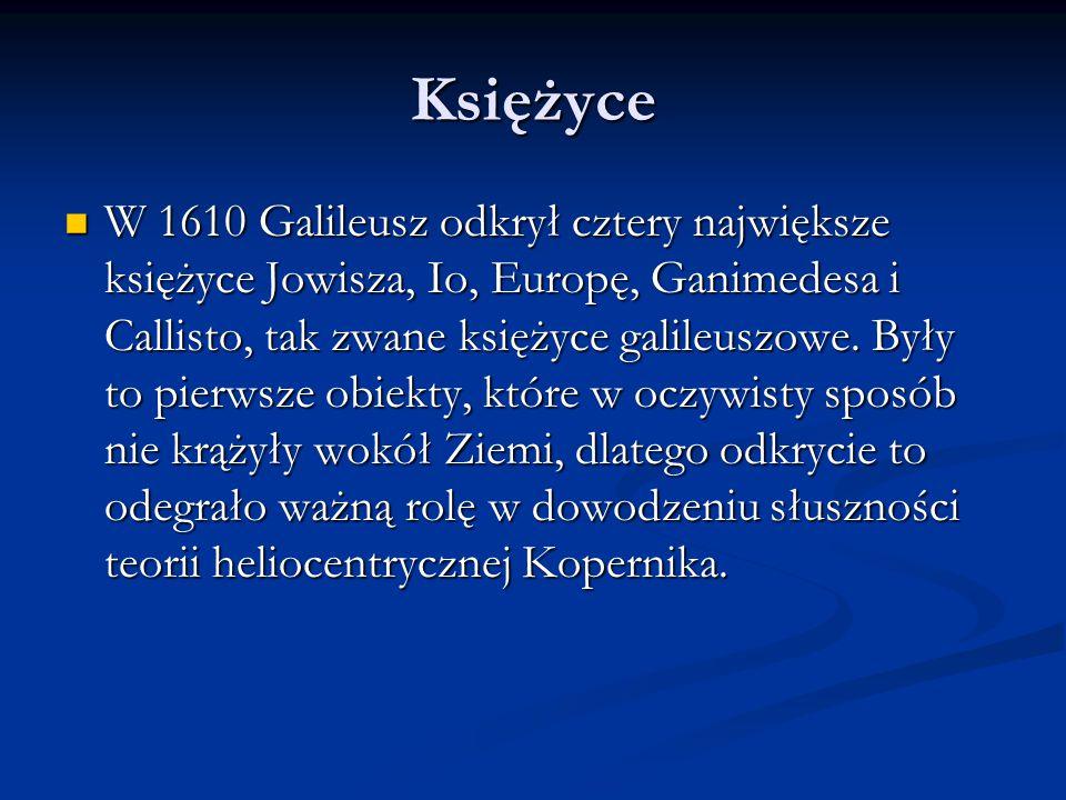 Księżyce W 1610 Galileusz odkrył cztery największe księżyce Jowisza, Io, Europę, Ganimedesa i Callisto, tak zwane księżyce galileuszowe. Były to pierw