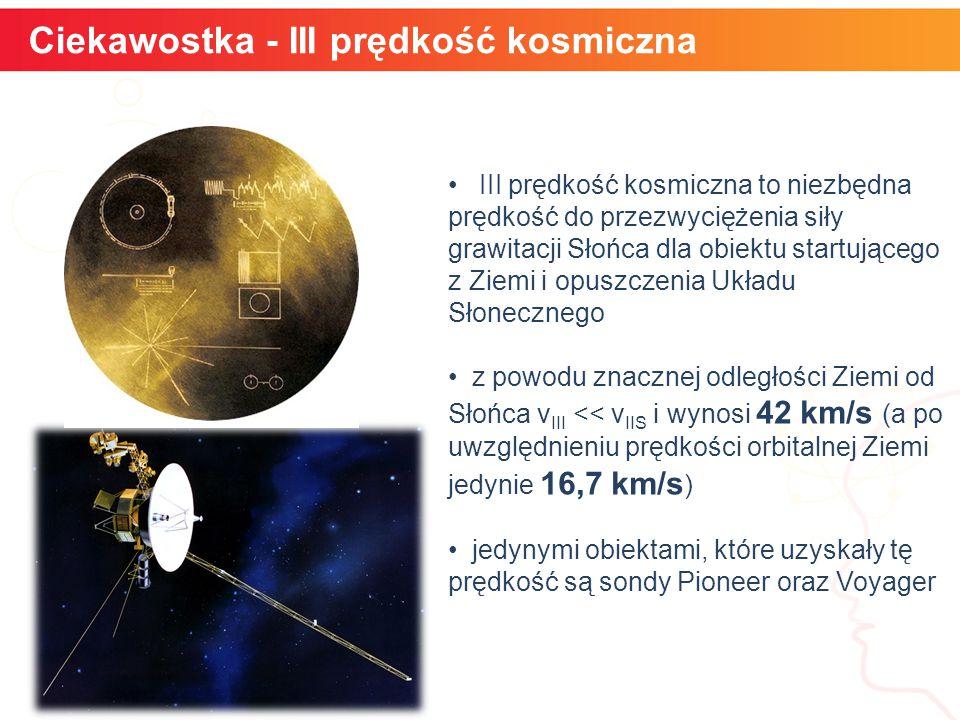 Ciekawostka - III prędkość kosmiczna III prędkość kosmiczna to niezbędna prędkość do przezwyciężenia siły grawitacji Słońca dla obiektu startującego z Ziemi i opuszczenia Układu Słonecznego z powodu znacznej odległości Ziemi od Słońca v III << v IIS i wynosi 42 km/s (a po uwzględnieniu prędkości orbitalnej Ziemi jedynie 16,7 km/s ) jedynymi obiektami, które uzyskały tę prędkość są sondy Pioneer oraz Voyager