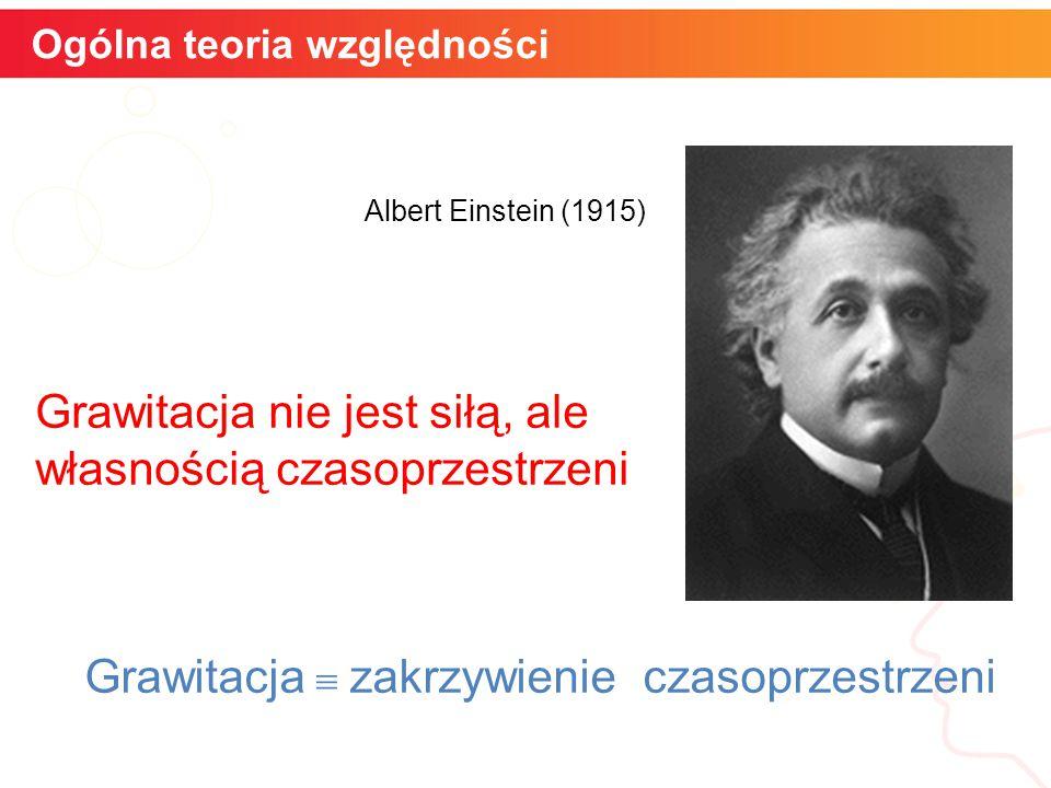 Ogólna teoria względności Grawitacja nie jest siłą, ale własnością czasoprzestrzeni Albert Einstein (1915) Grawitacja  zakrzywienie czasoprzestrzeni
