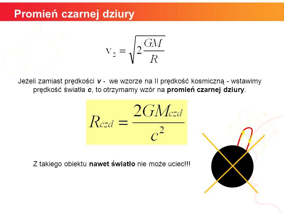 Promień czarnej dziury Jeżeli zamiast prędkości v - we wzorze na II prędkość kosmiczną - wstawimy prędkość światła c, to otrzymamy wzór na promień czarnej dziury.
