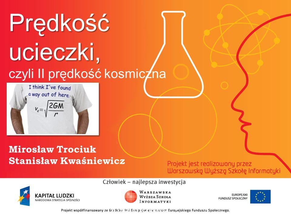Prędkość ucieczki, Prędkość ucieczki, czyli II prędkość kosmiczna Mirosław Trociuk Stanisław Kwaśniewicz informatyka + 2