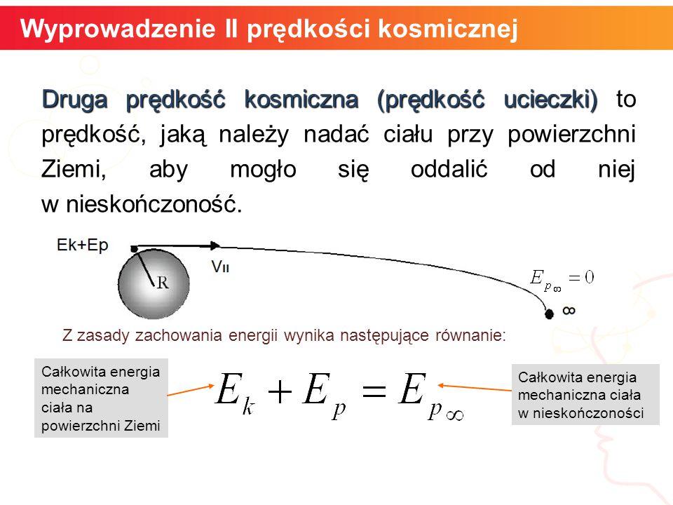 Wyprowadzenie II prędkości kosmicznej Druga prędkość kosmiczna (prędkość ucieczki) Druga prędkość kosmiczna (prędkość ucieczki) to prędkość, jaką należy nadać ciału przy powierzchni Ziemi, aby mogło się oddalić od niej w nieskończoność.