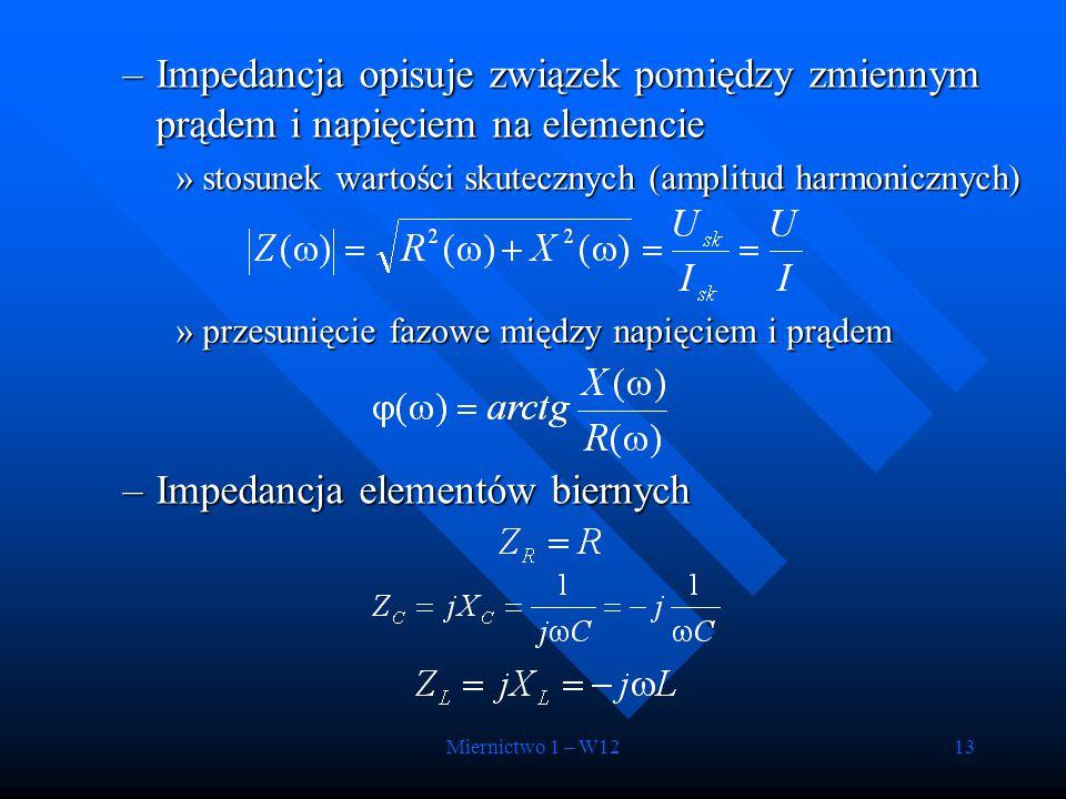 Miernictwo 1 – W1213 –Impedancja opisuje związek pomiędzy zmiennym prądem i napięciem na elemencie »stosunek wartości skutecznych (amplitud harmoniczn