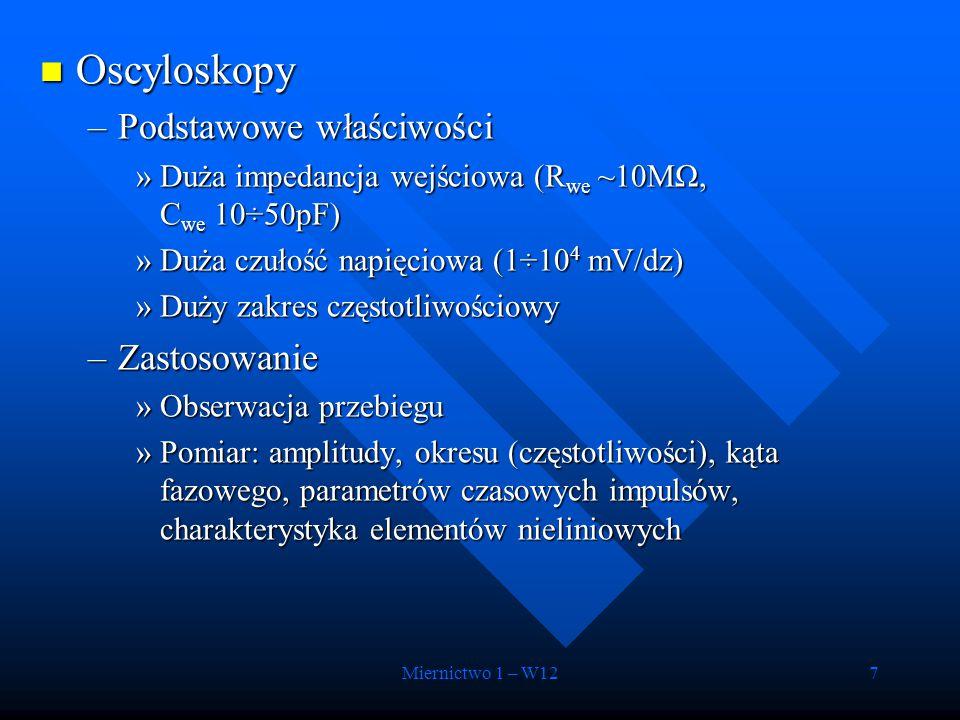 Miernictwo 1 – W127 Oscyloskopy Oscyloskopy –Podstawowe właściwości »Duża impedancja wejściowa (R we ~10MΩ, C we 10÷50pF) »Duża czułość napięciowa (1÷