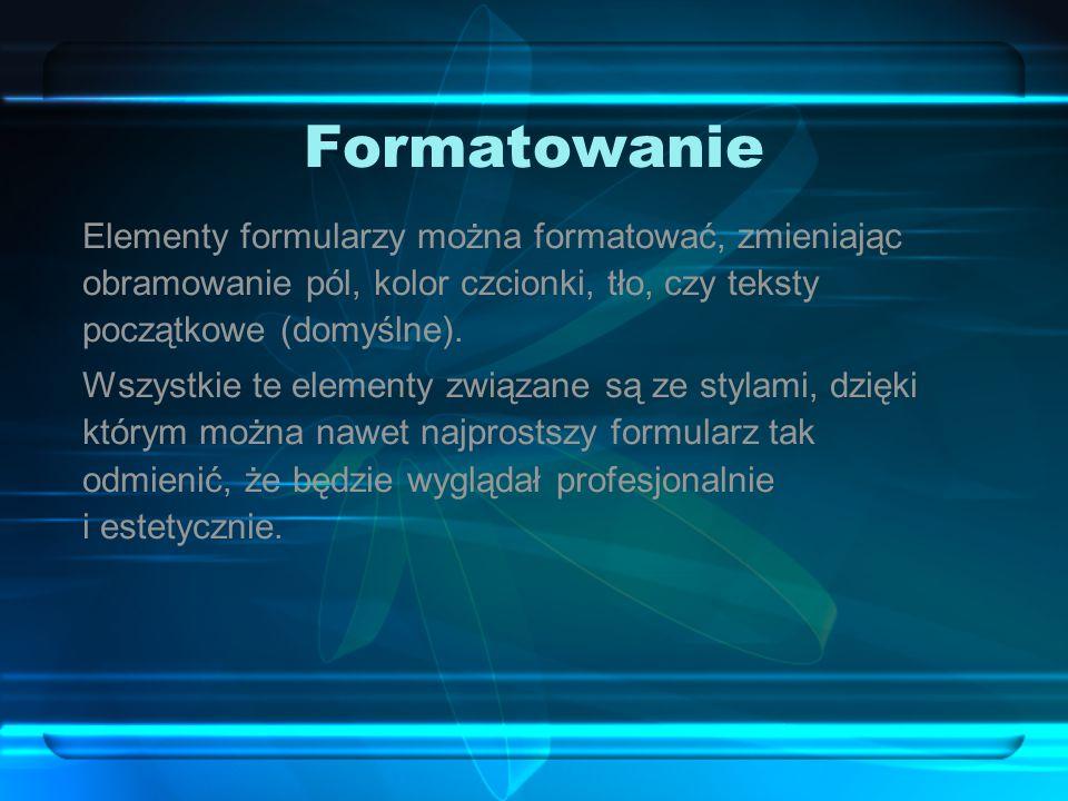 Formatowanie Elementy formularzy można formatować, zmieniając obramowanie pól, kolor czcionki, tło, czy teksty początkowe (domyślne).