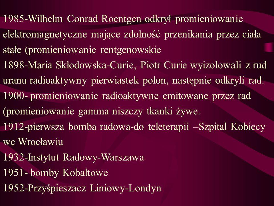 1985-Wilhelm Conrad Roentgen odkrył promieniowanie elektromagnetyczne mające zdolność przenikania przez ciała stałe (promieniowanie rentgenowskie 1898