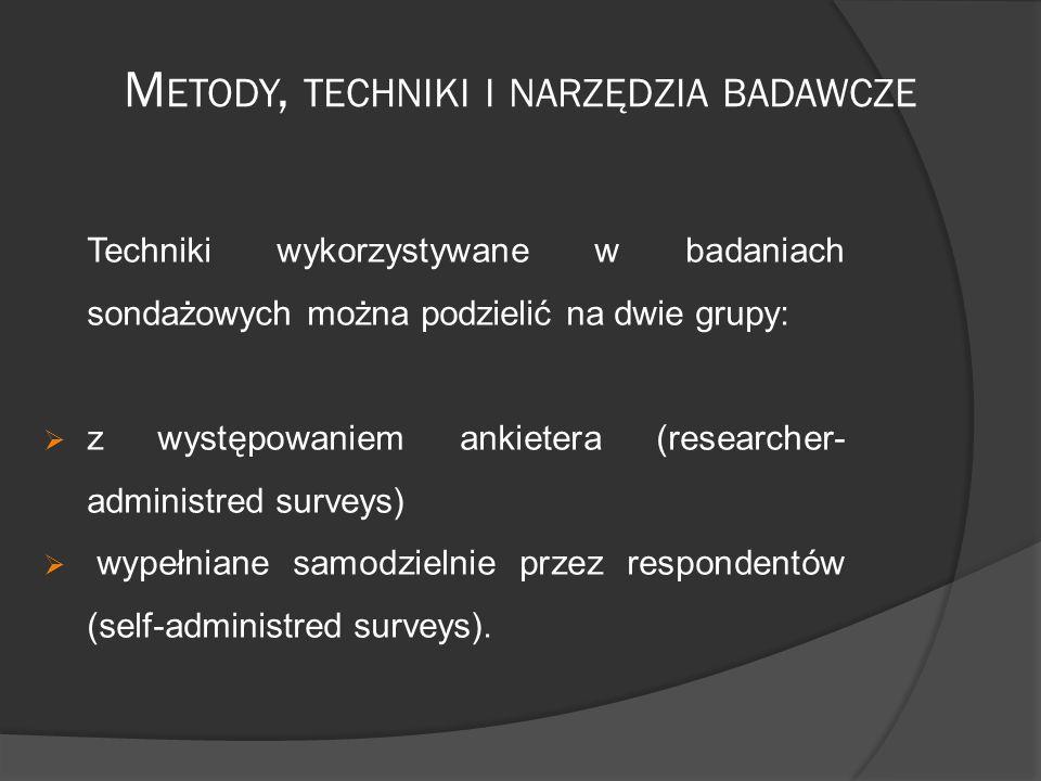 M ETODY, TECHNIKI I NARZĘDZIA BADAWCZE Techniki wykorzystywane w badaniach sondażowych można podzielić na dwie grupy:  z występowaniem ankietera (researcher- administred surveys)  wypełniane samodzielnie przez respondentów (self-administred surveys).