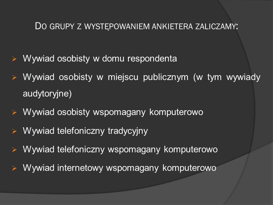 D O GRUPY Z WYSTĘPOWANIEM ANKIETERA ZALICZAMY :  Wywiad osobisty w domu respondenta  Wywiad osobisty w miejscu publicznym (w tym wywiady audytoryjne)  Wywiad osobisty wspomagany komputerowo  Wywiad telefoniczny tradycyjny  Wywiad telefoniczny wspomagany komputerowo  Wywiad internetowy wspomagany komputerowo