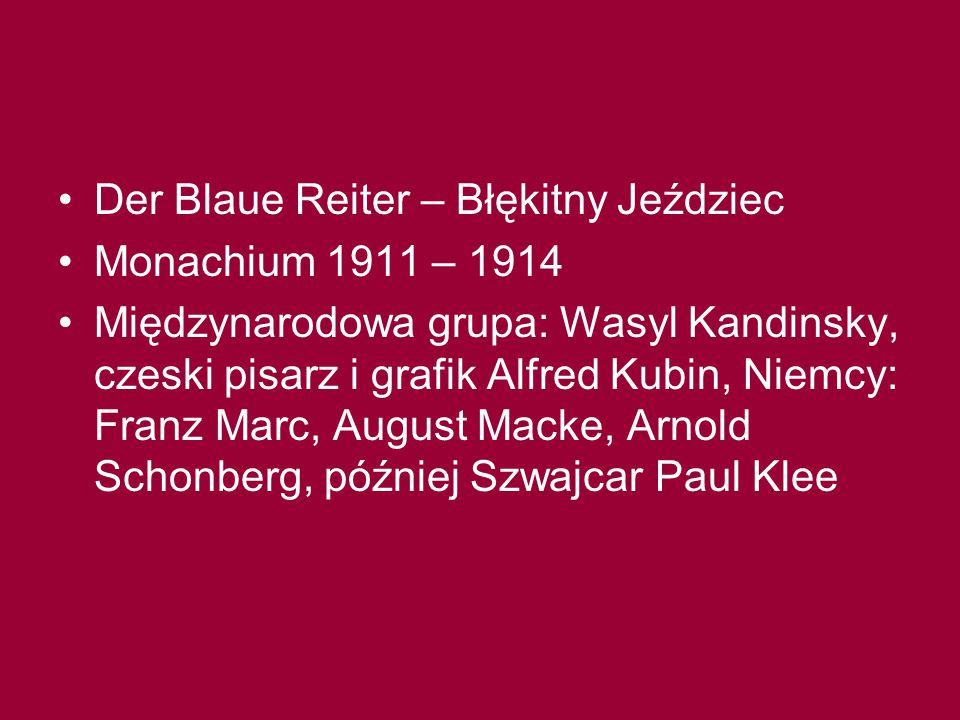 Der Blaue Reiter – Błękitny Jeździec Monachium 1911 – 1914 Międzynarodowa grupa: Wasyl Kandinsky, czeski pisarz i grafik Alfred Kubin, Niemcy: Franz Marc, August Macke, Arnold Schonberg, później Szwajcar Paul Klee