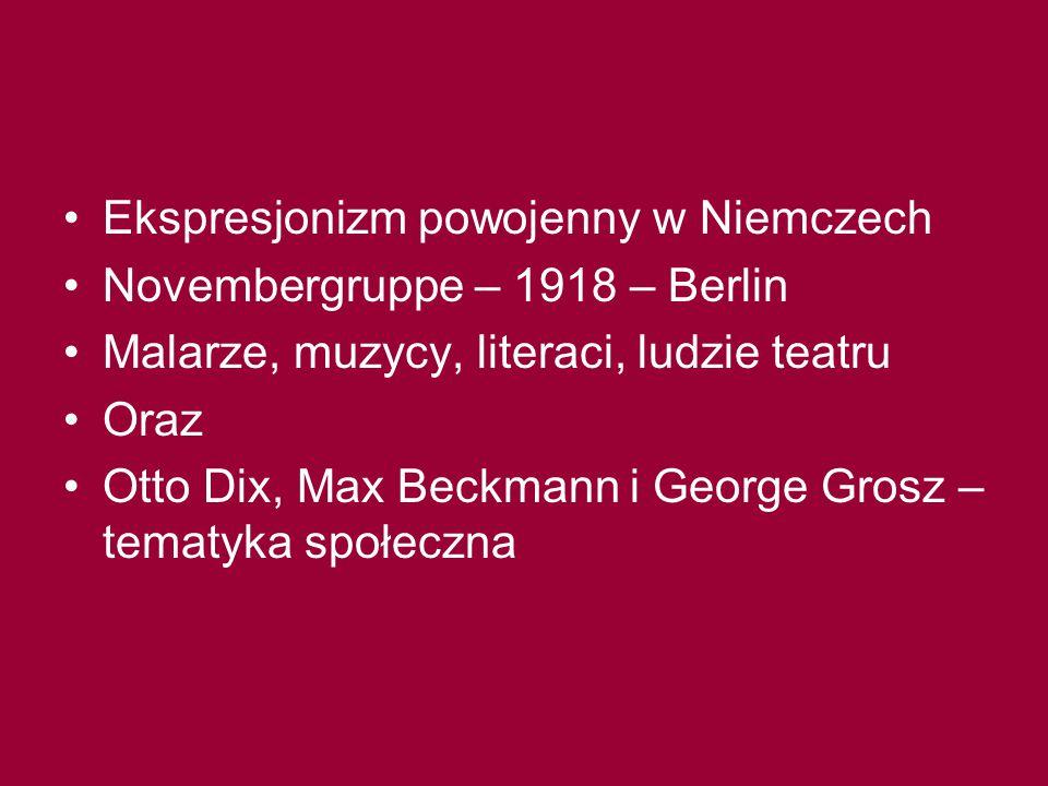 Ekspresjonizm powojenny w Niemczech Novembergruppe – 1918 – Berlin Malarze, muzycy, literaci, ludzie teatru Oraz Otto Dix, Max Beckmann i George Grosz – tematyka społeczna