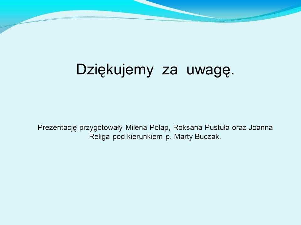 Dziękujemy za uwagę. Prezentację przygotowały Milena Połap, Roksana Pustuła oraz Joanna Religa pod kierunkiem p. Marty Buczak.