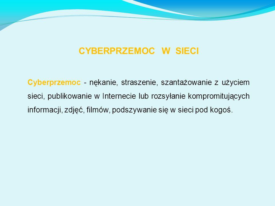 CYBERPRZEMOC W SIECI Cyberprzemoc - nękanie, straszenie, szantażowanie z użyciem sieci, publikowanie w Internecie lub rozsyłanie kompromitujących info