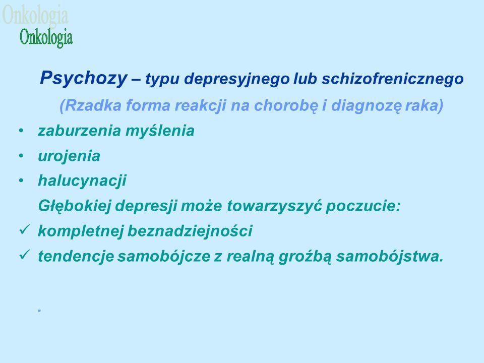 Psychozy – typu depresyjnego lub schizofrenicznego (Rzadka forma reakcji na chorobę i diagnozę raka) zaburzenia myślenia urojenia halucynacji Głębokiej depresji może towarzyszyć poczucie: kompletnej beznadziejności tendencje samobójcze z realną groźbą samobójstwa..