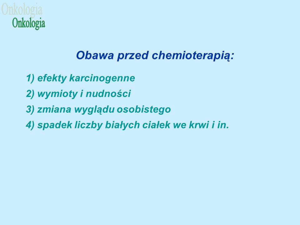 Obawa przed chemioterapią: 1) efekty karcinogenne 2) wymioty i nudności 3) zmiana wyglądu osobistego 4) spadek liczby białych ciałek we krwi i in.