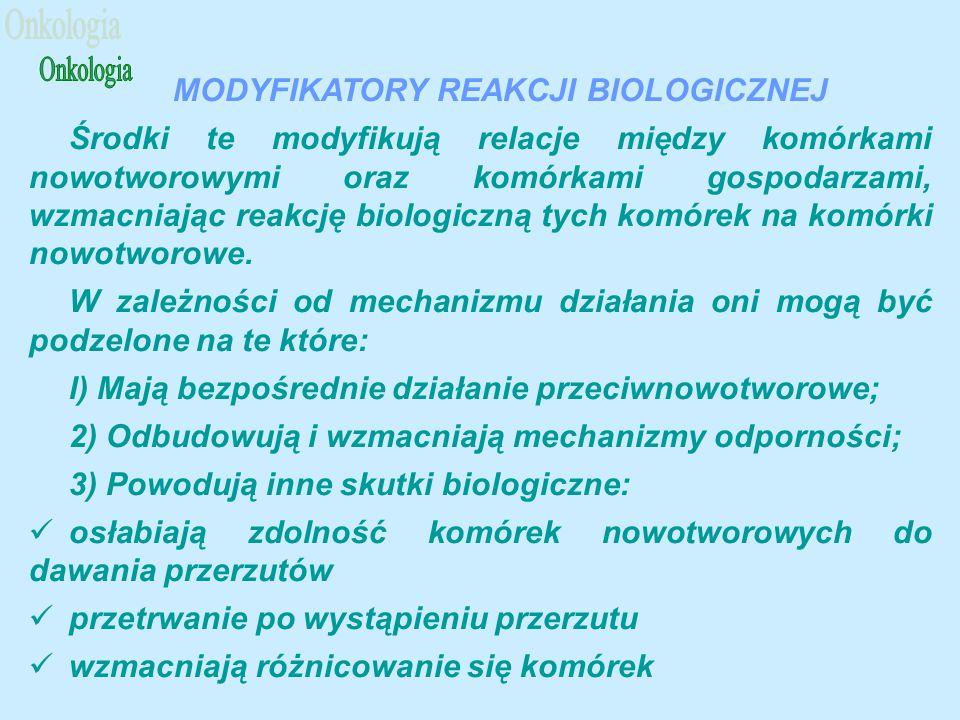 MODYFIKATORY REAKCJI BIOLOGICZNEJ Środki te modyfikują relacje między komórkami nowotworowymi oraz komórkami gospodarzami, wzmacniając reakcję biologiczną tych komórek na komórki nowotworowe.
