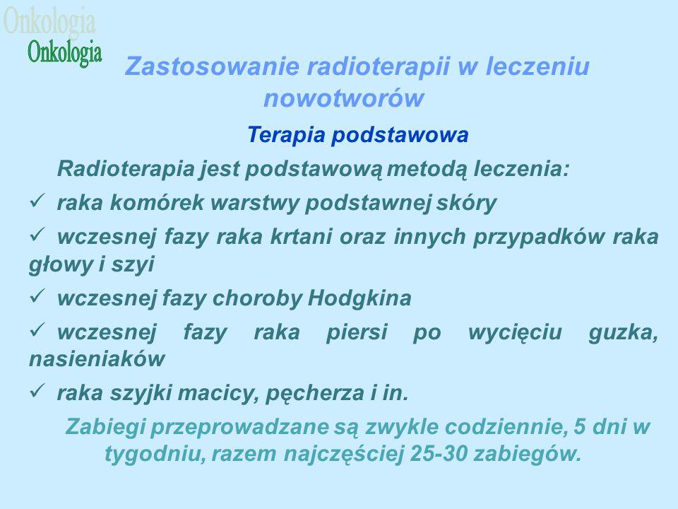 Zastosowanie radioterapii w leczeniu nowotworów Terapia podstawowa Radioterapia jest podstawową metodą leczenia: raka komórek warstwy podstawnej skóry wczesnej fazy raka krtani oraz innych przypadków raka głowy i szyi wczesnej fazy choroby Hodgkina wczesnej fazy raka piersi po wycięciu guzka, nasieniaków raka szyjki macicy, pęcherza i in.