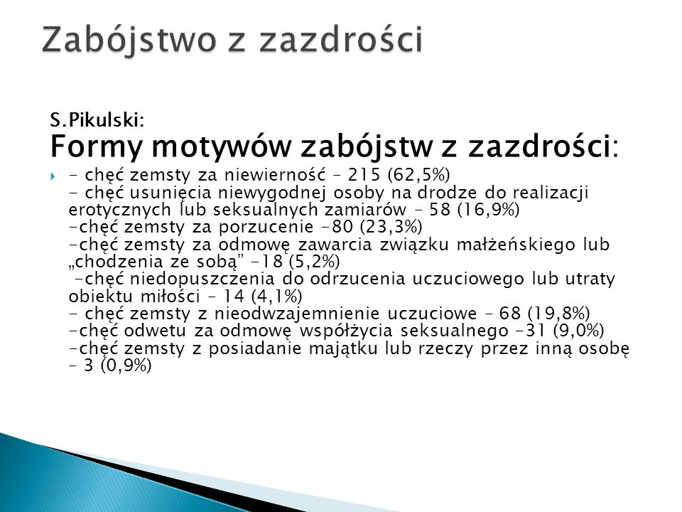 S.Pikulski: Formy motywów zabójstw z zazdrości:  - chęć zemsty za niewierność – 215 (62,5%) - chęć usunięcia niewygodnej osoby na drodze do realizacj
