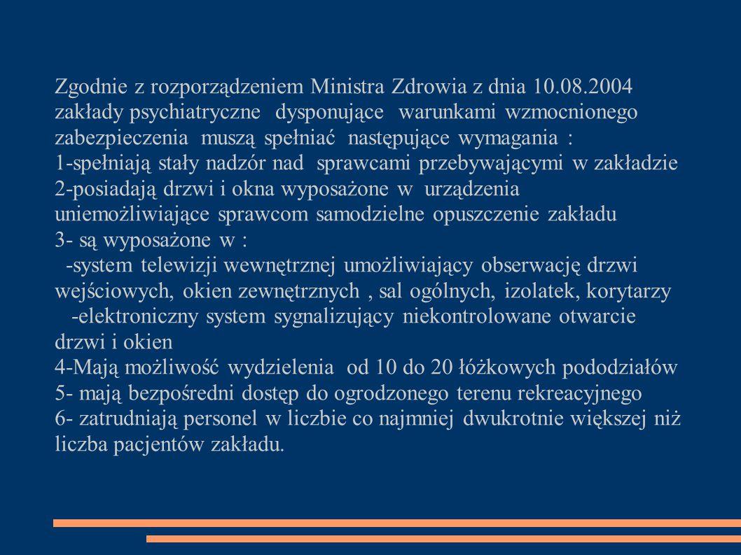 Zgodnie z rozporządzeniem Ministra Zdrowia z dnia 10.08.2004 zakłady psychiatryczne dysponujące warunkami wzmocnionego zabezpieczenia muszą spełniać następujące wymagania : 1-spełniają stały nadzór nad sprawcami przebywającymi w zakładzie 2-posiadają drzwi i okna wyposażone w urządzenia uniemożliwiające sprawcom samodzielne opuszczenie zakładu 3- są wyposażone w : -system telewizji wewnętrznej umożliwiający obserwację drzwi wejściowych, okien zewnętrznych, sal ogólnych, izolatek, korytarzy -elektroniczny system sygnalizujący niekontrolowane otwarcie drzwi i okien 4-Mają możliwość wydzielenia od 10 do 20 łóżkowych pododziałów 5- mają bezpośredni dostęp do ogrodzonego terenu rekreacyjnego 6- zatrudniają personel w liczbie co najmniej dwukrotnie większej niż liczba pacjentów zakładu.