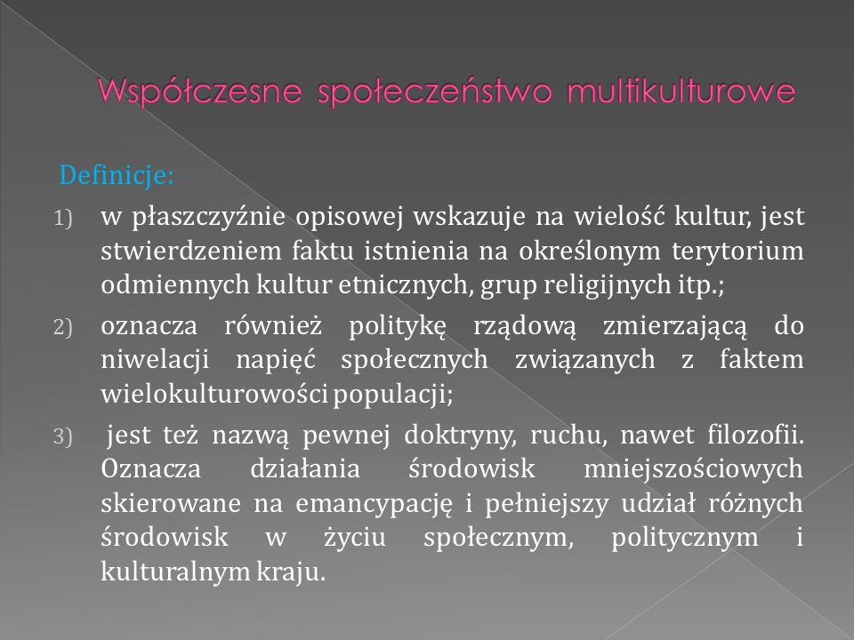 Definicje: 1) w płaszczyźnie opisowej wskazuje na wielość kultur, jest stwierdzeniem faktu istnienia na określonym terytorium odmiennych kultur etnicz