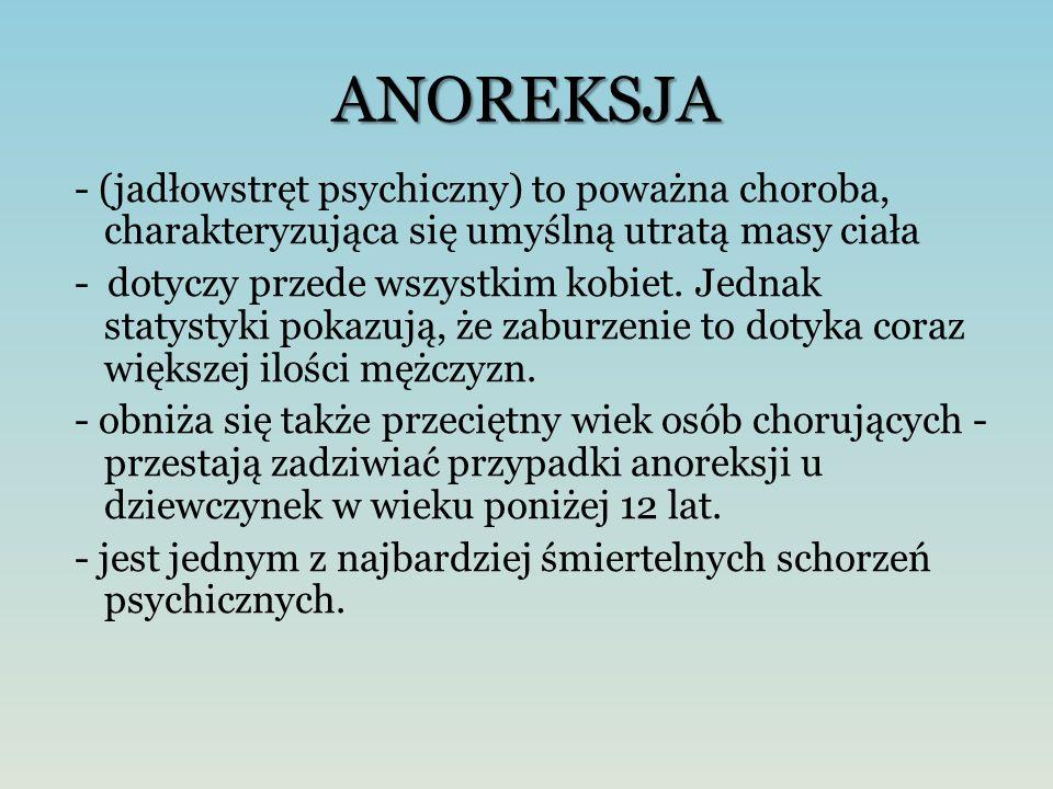 ANOREKSJA - (jadłowstręt psychiczny) to poważna choroba, charakteryzująca się umyślną utratą masy ciała - dotyczy przede wszystkim kobiet. Jednak stat