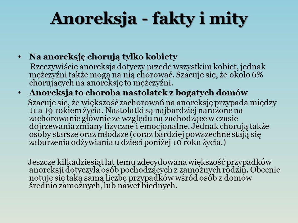 Anoreksja - fakty i mity Na anoreksję chorują tylko kobiety Rzeczywiście anoreksja dotyczy przede wszystkim kobiet, jednak mężczyźni także mogą na nią