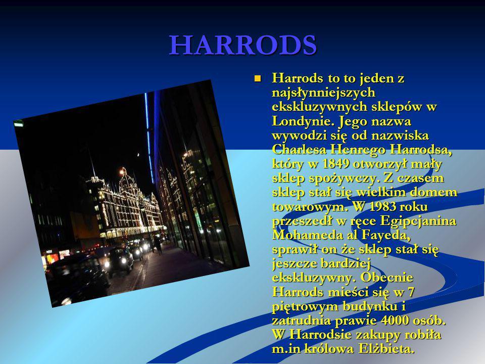 HARRODS Harrods to to jeden z najsłynniejszych ekskluzywnych sklepów w Londynie. Jego nazwa wywodzi się od nazwiska Charlesa Henrego Harrodsa, który w
