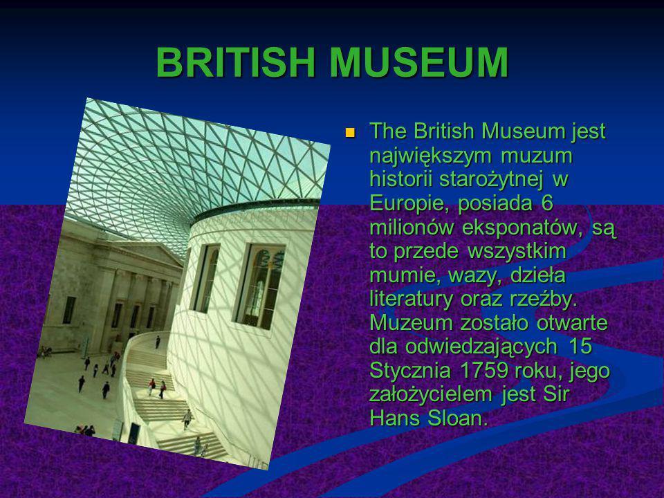 BRITISH MUSEUM The British Museum jest największym muzum historii starożytnej w Europie, posiada 6 milionów eksponatów, są to przede wszystkim mumie,