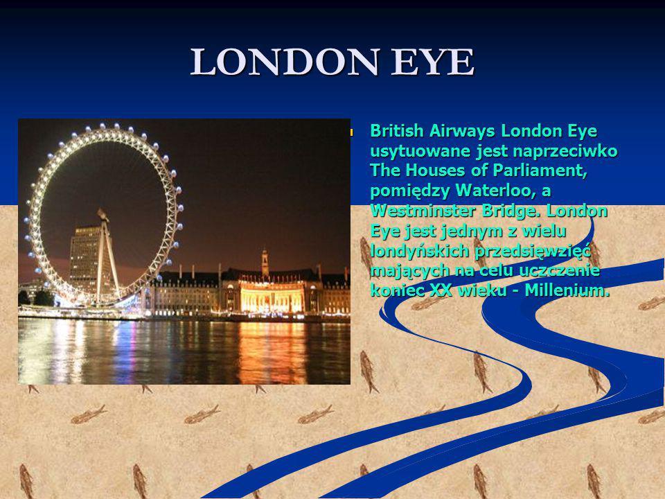LONDON EYE British Airways London Eye usytuowane jest naprzeciwko The Houses of Parliament, pomiędzy Waterloo, a Westminster Bridge. London Eye jest j