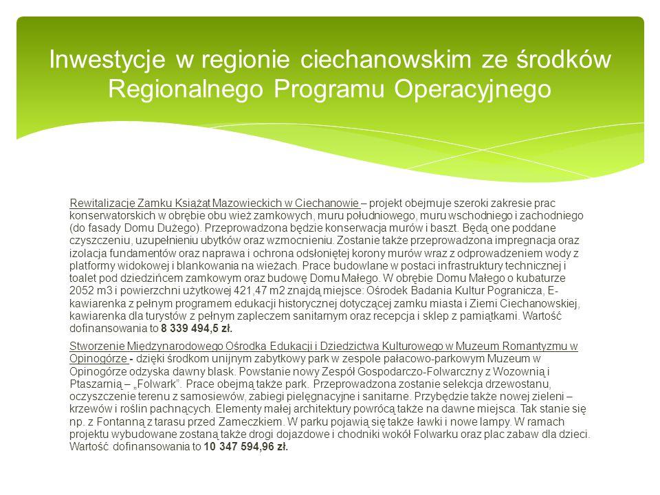 Budowę obwodnicy Ciechanowa - w ramach projektu do 2014 roku w Ciechanowie zbudowana zostanie ponad 13-kilometrowa pętla łącząca drogi krajowe nr 50 i 60, drogi wojewódzkie nr 617 i 615 oraz siedem dróg powiatowych.