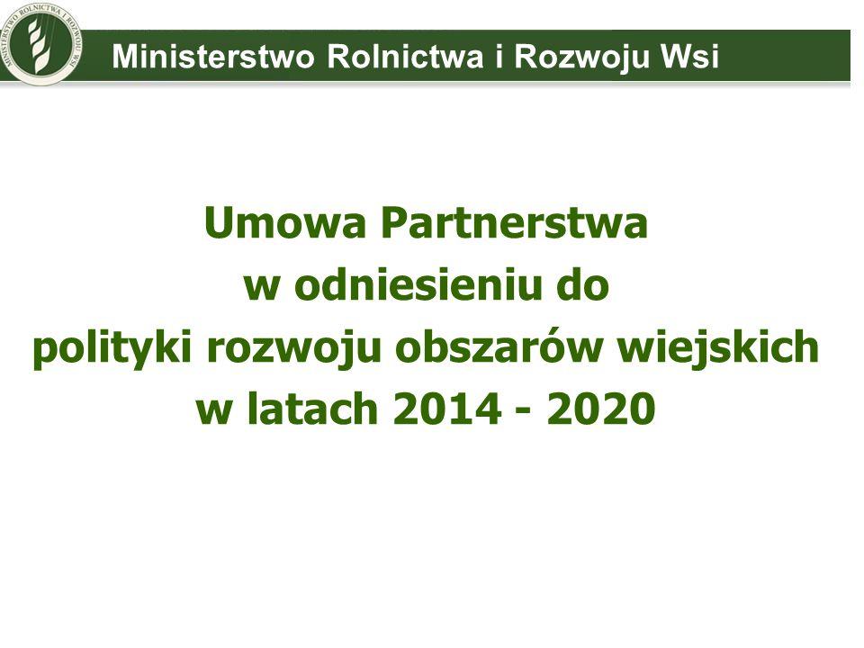 Umowa Partnerstwa w odniesieniu do polityki rozwoju obszarów wiejskich w latach 2014 - 2020 Ministerstwo Rolnictwa i Rozwoju Wsi