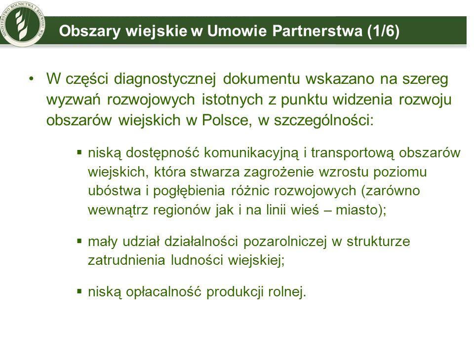 Obszary wiejskie w Umowie Partnerstwa (1/6) W części diagnostycznej dokumentu wskazano na szereg wyzwań rozwojowych istotnych z punktu widzenia rozwoju obszarów wiejskich w Polsce, w szczególności:  niską dostępność komunikacyjną i transportową obszarów wiejskich, która stwarza zagrożenie wzrostu poziomu ubóstwa i pogłębienia różnic rozwojowych (zarówno wewnątrz regionów jak i na linii wieś – miasto);  mały udział działalności pozarolniczej w strukturze zatrudnienia ludności wiejskiej;  niską opłacalność produkcji rolnej.