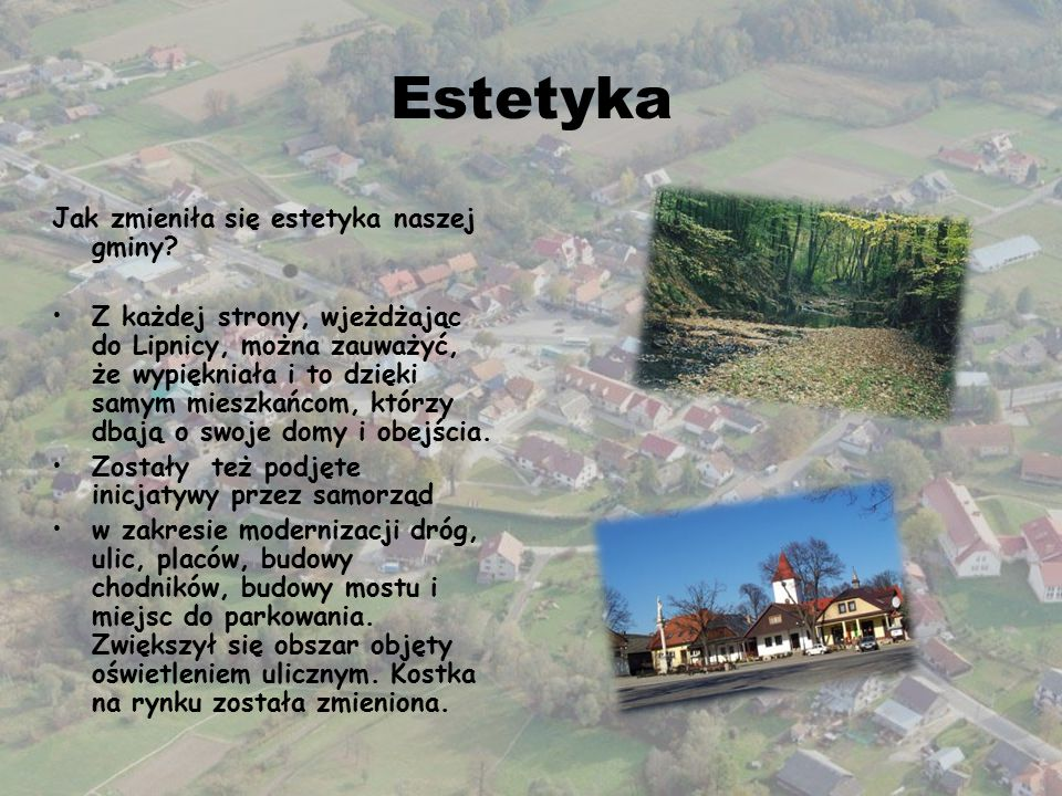 Estetyka Jak zmieniła się estetyka naszej gminy? Z każdej strony, wjeżdżając do Lipnicy, można zauważyć, że wypiękniała i to dzięki samym mieszkańcom,