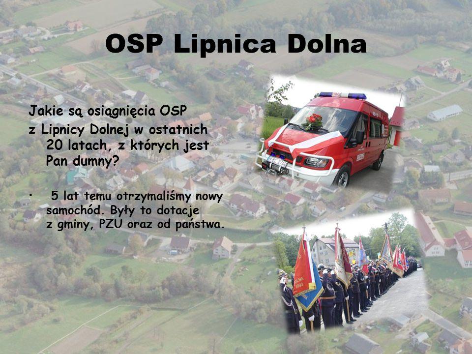 OSP Lipnica Dolna Jakie są osiągnięcia OSP z Lipnicy Dolnej w ostatnich 20 latach, z których jest Pan dumny? 5 lat temu otrzymaliśmy nowy samochód. By