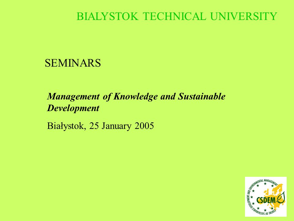 SEMINARS Management of Knowledge and Sustainable Development Białystok, 25 January 2005 BIALYSTOK TECHNICAL UNIVERSITY