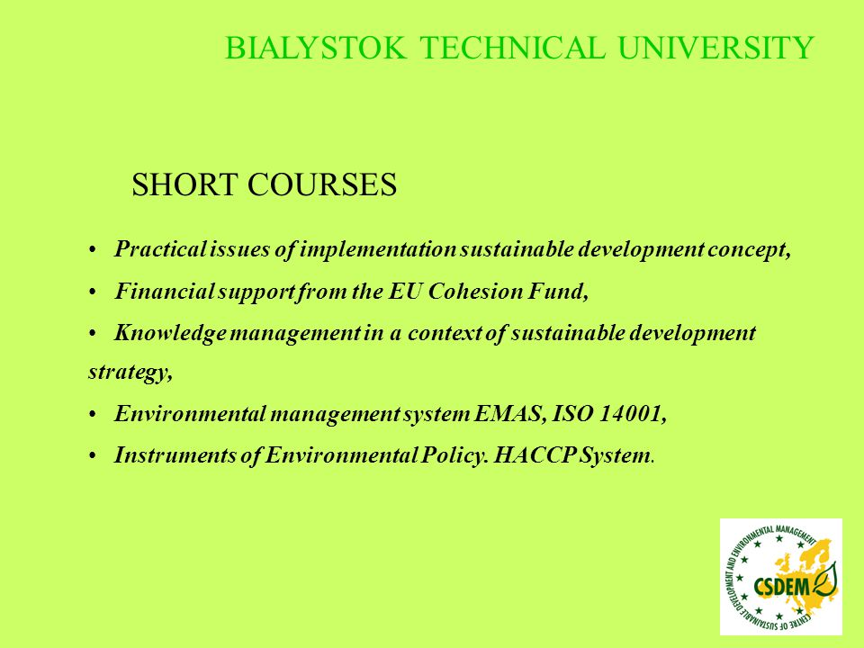 SHORT COURSES Practical issues of implementation sustainable development concept, Financial support from the EU Cohesion Fund, Knowledge management in a context of sustainable development strategy, Environmental management system EMAS, ISO 14001, Instruments of Environmental Policy.