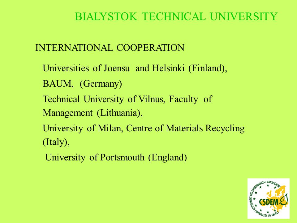 INTERNATIONAL COOPERATION Universities of Joensu and Helsinki (Finland), BAUM, (Germany) Technical University of Vilnus, Faculty of Management (Lithuania), University of Milan, Centre of Materials Recycling (Italy), University of Portsmouth (England) BIALYSTOK TECHNICAL UNIVERSITY