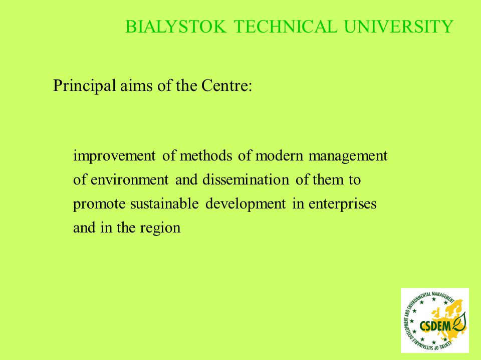 Principal aims of the Centre: education and increase of competences of highly- qualified specialists possessing skills to implement the environmental management methods in enterprises and in regional administration BIALYSTOK TECHNICAL UNIVERSITY