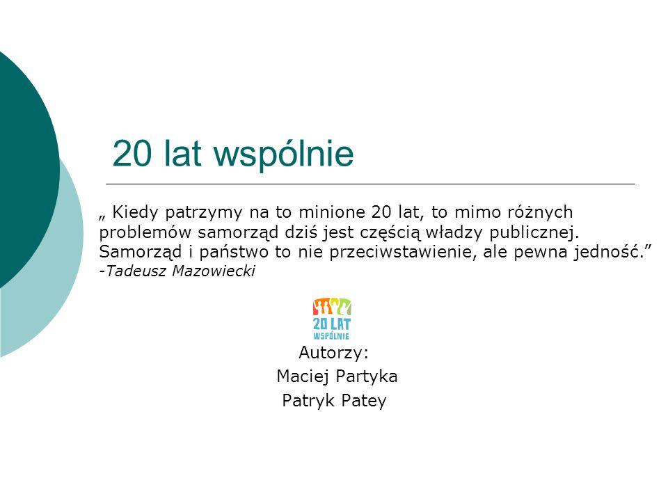 """20 lat wspólnie Autorzy: Maciej Partyka Patryk Patey """" Kiedy patrzymy na to minione 20 lat, to mimo różnych problemów samorząd dziś jest częścią władz"""