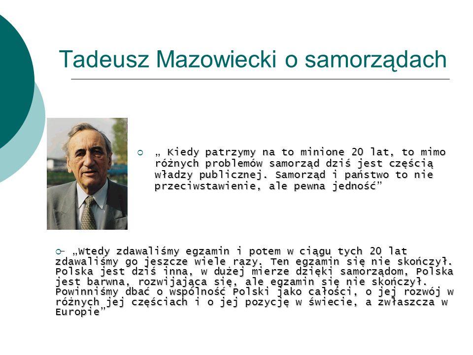 Tadeusz Mazowiecki o samorządach Kiedy patrzymy na to minione 20 lat, to mimo różnych problemów samorząd dziś jest częścią władzy publicznej. Samorząd