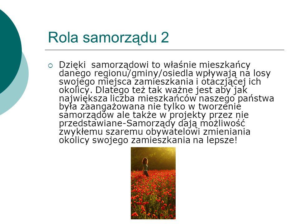 Rola samorządu 2  Dzięki samorządowi to właśnie mieszkańcy danego regionu/gminy/osiedla wpływają na losy swojego miejsca zamieszkania i otaczjącej ic