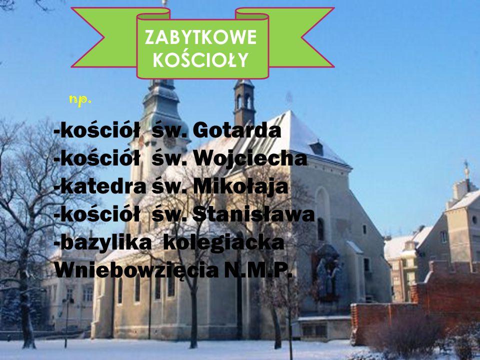 ZABYTKOWE KOŚCIOŁY -kościół św. Gotarda -kościół św. Wojciecha -katedra św. Mikołaja -kościół św. Stanisława -bazylika kolegiacka Wniebowzięcia N.M.P.