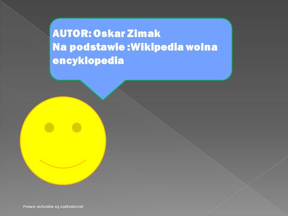 AUTOR: Oskar Zimak Na podstawie :Wikipedia wolna encyklopedia Prawa autorskie są zastrzeżone!